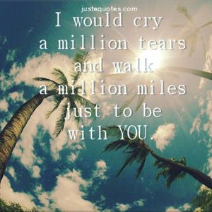 I would cry a million tears and walk a million miles just to be with you.