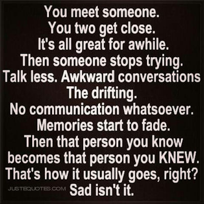 You meet someone. You two get close. It's all great for a while. Then someone stops trying. Talk less. Awkward conversations. The drifting. No communication whatsoever. Memories start to fade. Then that person you know becomes that person you KNEW. That's how it usually goes, right? Sad isnt it.
