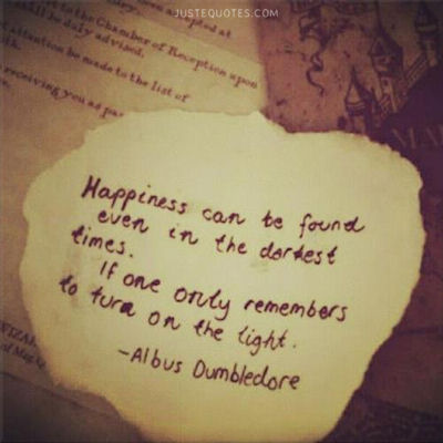 Happiness can be found even in the darkest times. If one only remembers to turn on the light. - Albus Dumbledore