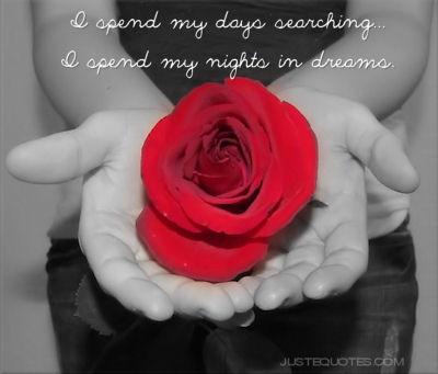 I spend my days searching. I spend my nights in dreams.