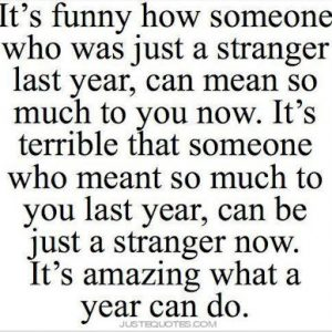 It's funny how someone who was just a stranger last year, can mean so much to you now.