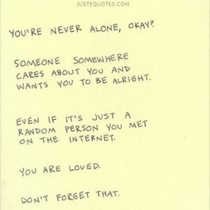You're never alone, okay? Someone somewhere cares about you and wants you to be alright.