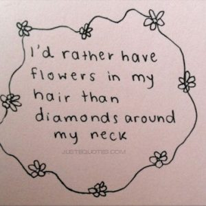 I'd rather have flowers in my hair than diamonds around my neck