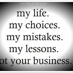 My life. My choices. My mistakes. My lessons. Not your business.