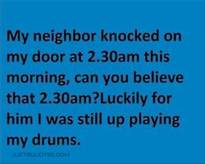 My neighbor knocked on my door at 2:30 am this morning, can you believe that 2:30am? Luckily for him I was still up playing my drums