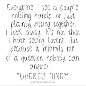 Every time I see a couple holding hands, or just plainly sitting together I look away.