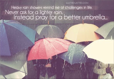 Heavy rain showers remind me of challenges in life. Never ask for a lighter rain. Instead pray for a better umbrella.