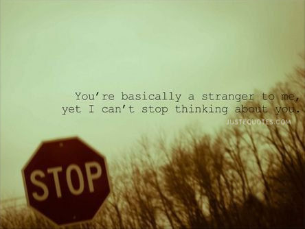 You're basically a stranger to me, yet I can't stop thinking about you.