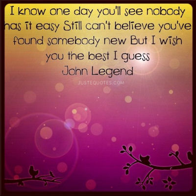 I know one day you'll see nobody has it easy. Still I can't believe you've found somebody new. But I wish you the best I guess. - John Legend