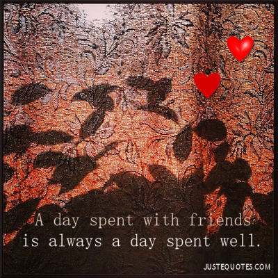 A day spent with friends is always a day spent well