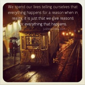 We spend our lives telling ourselves that everything happens for a reason when in reality,