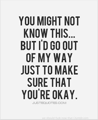 You might not know this but I'd go out of my way just to make sure that you're okay.