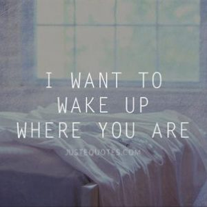 I want to wake up where you are
