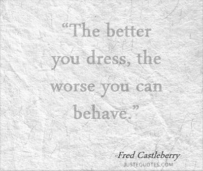 The better you dress, the worse you can behave - Fred Castleberry