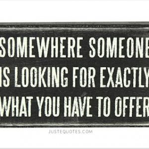 Somewhere someone is looking for exactly what you have to offer
