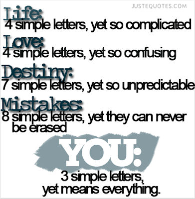 Life: 4 simple letters, yet so complicated. Love: 4 simple letters, yet so confusing. Destiny: 7 simple letters, yet so unpredictable. Mistakes: 8 simple letters, yet they can never be erased. You: 3 simple letters, yet means everything.