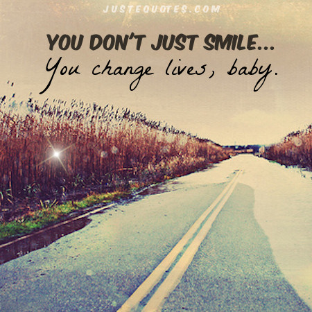 You don't just smile ... you change lives, baby.