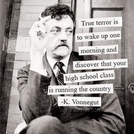 True terror is to wake up one morning and discover that your high school class is running the country. - K. Vonnegut